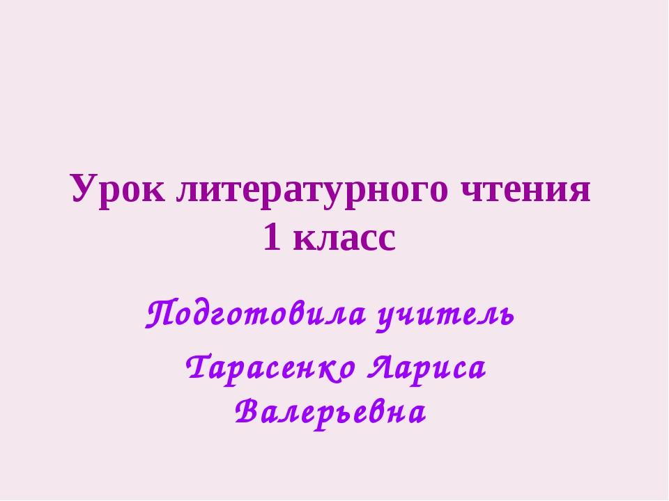 Урок литературного чтения 1 класс Подготовила учитель Тарасенко Лариса Валерь...