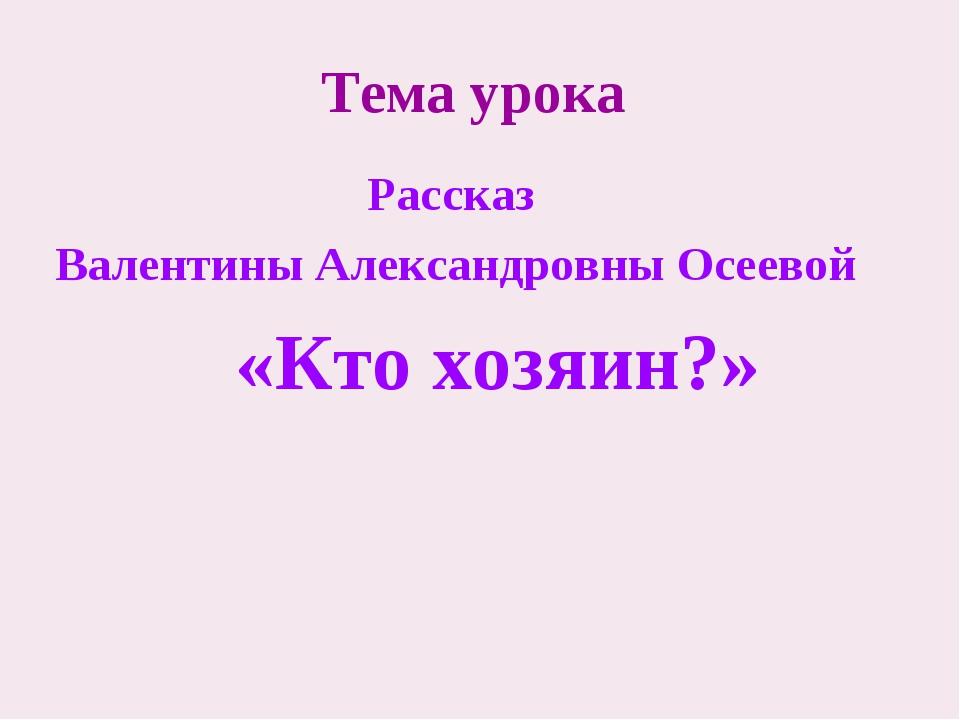 Тема урока Рассказ Валентины Александровны Осеевой «Кто хозяин?»