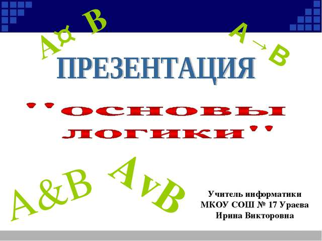 A&B A→B AvB A↔B Учитель информатики МКОУ СОШ № 17 Ураева Ирина Викторовна