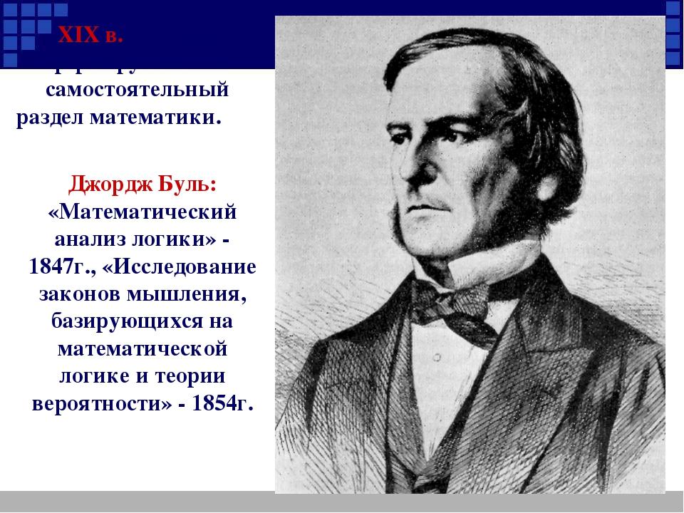 Джордж Буль: «Математический анализ логики» - 1847г., «Исследование законов м...