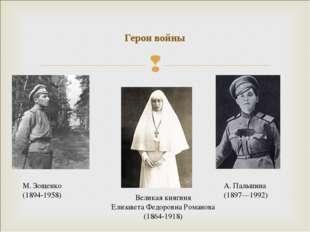 Герои войны М. Зощенко (1894-1958) А. Пальшина (1897—1992) Великая княгиня Ел
