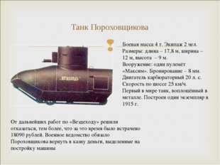 Танк Пороховщикова Боевая масса 4 т. Экипаж 2 чел. Размеры: длина – 17,8 м, ш