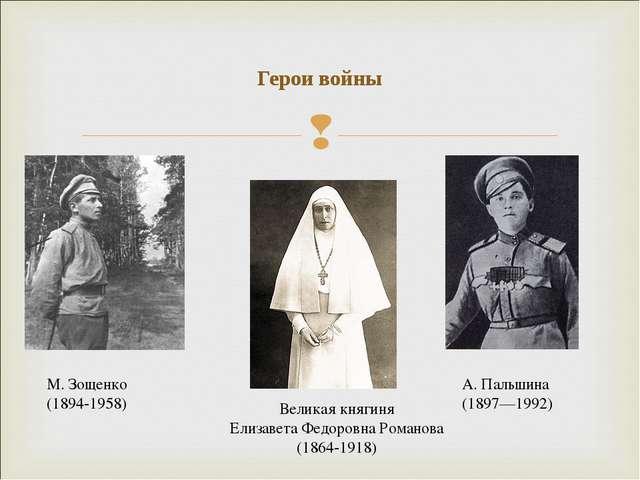 Герои войны М. Зощенко (1894-1958) А. Пальшина (1897—1992) Великая княгиня Ел...