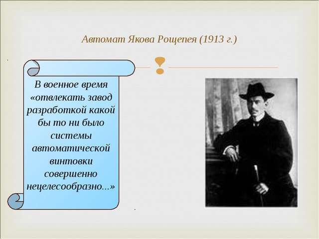 Автомат Якова Рощепея (1913 г.) В военное время «отвлекать завод разработкой...