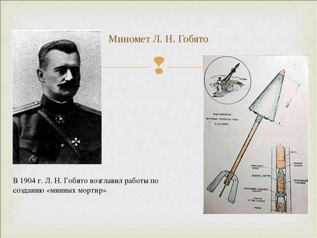 Миномет Л. Н. Гобято В 1904 г. Л.Н.Гобято возглавил работы по созданию «мин...