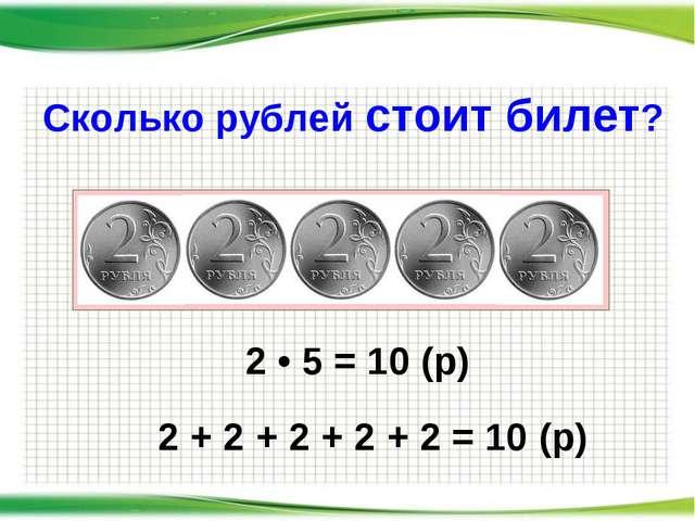 Сколько рублей стоит билет? 2 • 5 = 10 (р) 2 + 2 + 2 + 2 + 2 = 10 (р)