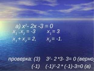 а) х2- 2х -3 = 0 х1 * х2 = -3 х1 = 3 х1 + х2 = 2, х2 = -1. проверка: (3) 32-