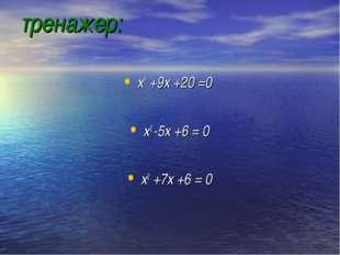 тренажер: х2 +9х +20 =0 х2 -5х +6 = 0 х2 +7х +6 = 0