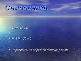 Самооценка. х2 –х -12 = 0 х2 -11х +30 = 0 (проверить на обратной стороне доск