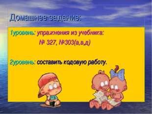 Домашнее задание: 1уровень: упражнения из учебника: № 327, №303(а,в,д) 2урове