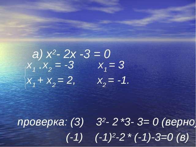 а) х2- 2х -3 = 0 х1 * х2 = -3 х1 = 3 х1 + х2 = 2, х2 = -1. проверка: (3) 32-...