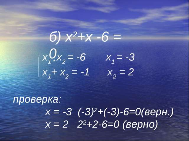 б) х2+х -6 = 0 х1 * х2 = -6 х1 = -3 х1+ х2 = -1 х2 = 2 проверка: х = -3 (-3)2...