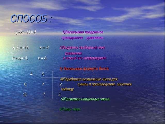 СПОСОБ : х2 +5х - 14 = 0 1)Записываю квадратное приведенное уравнение. х1 * х...