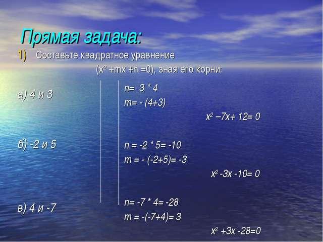 Прямая задача: а) 4 и 3 б) -2 и 5  в) 4 и -7  n= 3 * 4  m= - (4+3) х2 –7х...