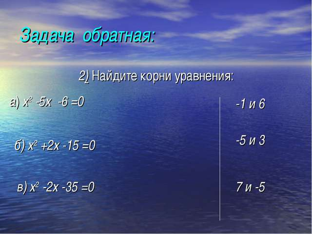 Задача обратная: 2) Найдите корни уравнения: а) х2 -5х -6 =0 -1 и 6 б) х2 +2...