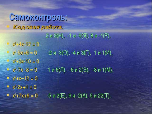 Самоконтроль: Кодовая работа. 2 и 3(Н), -1 и -6(Я), 8 и -1(Р), х2+4х-12 = 0 х...