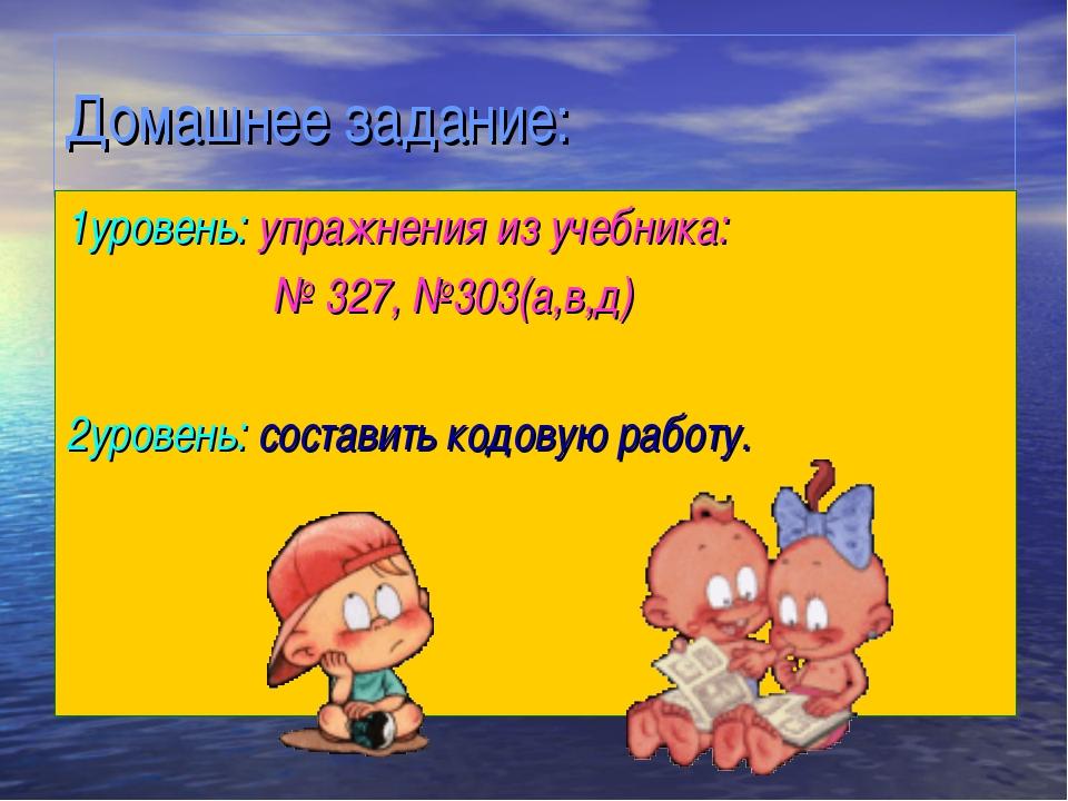 Домашнее задание: 1уровень: упражнения из учебника: № 327, №303(а,в,д) 2урове...