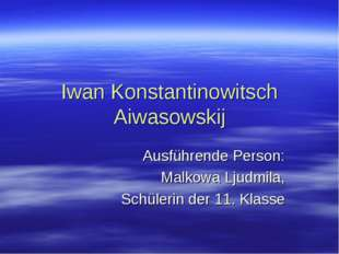 Iwan Konstantinowitsch Aiwasowskij Ausführende Person: Malkowa Ljudmila, Schü