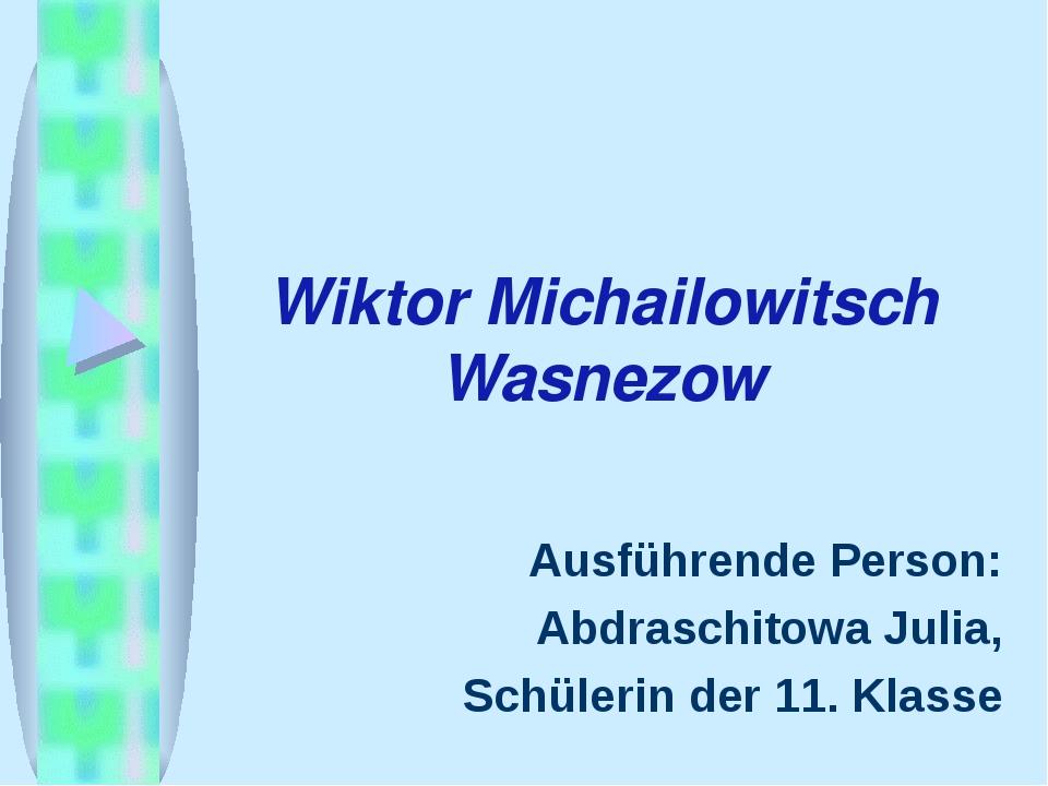 Wiktor Michailowitsch Wasnezow Ausführende Person: Abdraschitowa Julia, Schül...