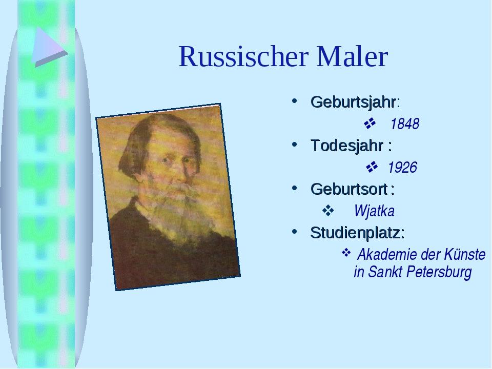 Russischer Maler Geburtsjahr:  1848 Todesjahr :  1926 Geburtsort:  Wjatka...