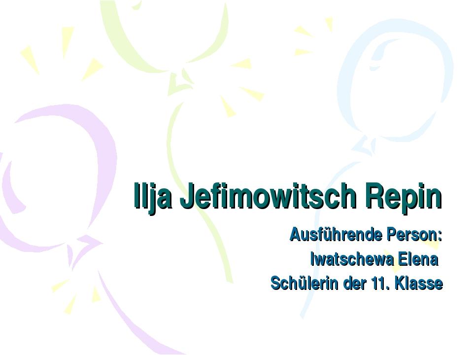 Ilja Jefimowitsch Repin Ausführende Person: Iwatschewa Elena Schülerin der 11...