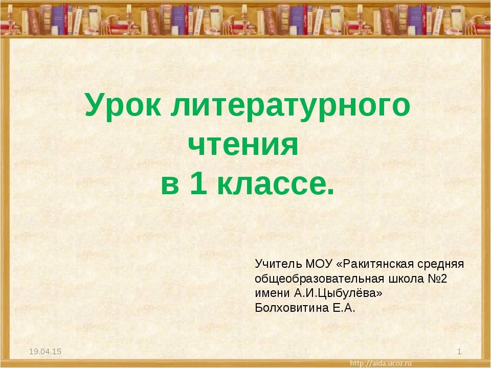 Урок литературного чтения в 1 классе. * * Учитель МОУ «Ракитянская средняя об...