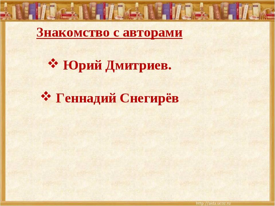 Знакомство с авторами Юрий Дмитриев. Геннадий Снегирёв