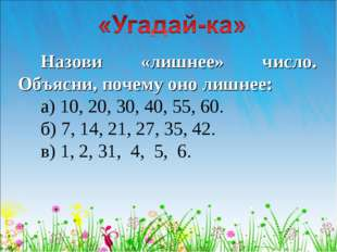 Назови «лишнее» число. Объясни, почему оно лишнее: а) 10, 20, 30, 40, 55, 60.
