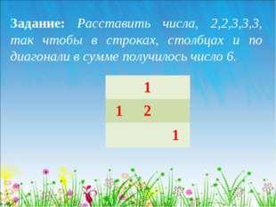 Задание: Расставить числа, 2,2,3,3,3, так чтобы в строках, столбцах и по диаг