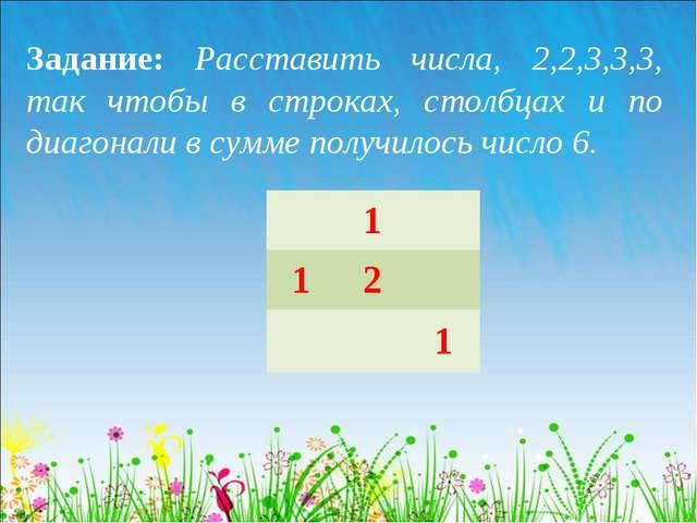 Задание: Расставить числа, 2,2,3,3,3, так чтобы в строках, столбцах и по диаг...