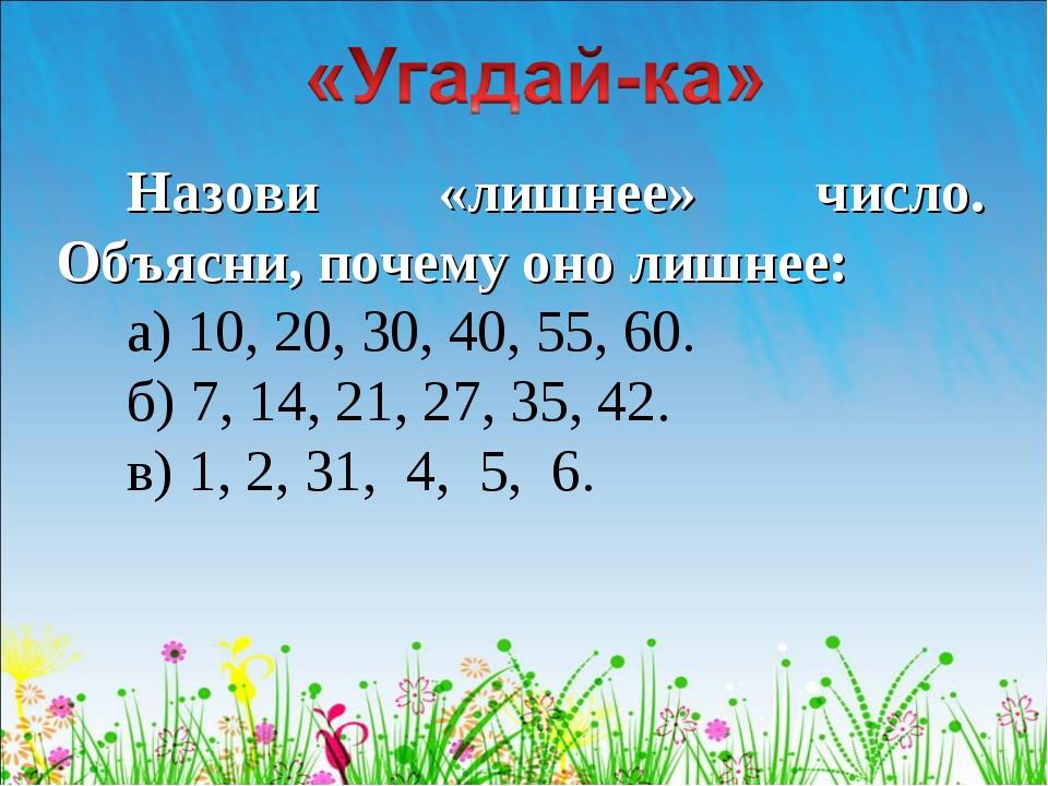 Назови «лишнее» число. Объясни, почему оно лишнее: а) 10, 20, 30, 40, 55, 60....