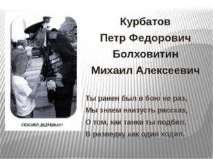 Курбатов Петр Федорович Болховитин Михаил Алексеевич Ты ранен был в бою не ра