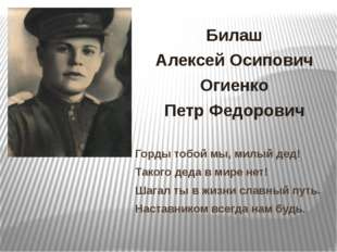 Билаш Алексей Осипович Огиенко Петр Федорович Горды тобой мы, милый дед! Тако