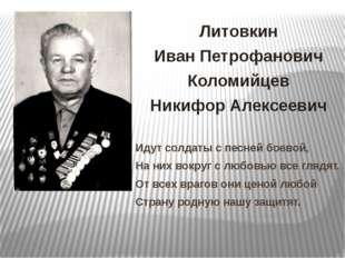Литовкин Иван Петрофанович Коломийцев Никифор Алексеевич Идут солдаты с песне