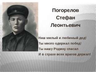 Погорелов Стефан Леонтьевич Наш милый и любимый дед! Ты много одержал побед!