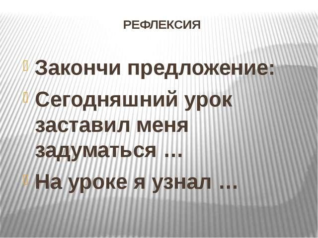 РЕФЛЕКСИЯ Закончи предложение: Сегодняшний урок заставил меня задуматься … На...