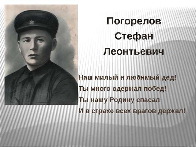 Погорелов Стефан Леонтьевич Наш милый и любимый дед! Ты много одержал побед!...