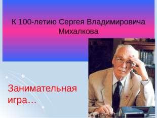 К 100-летию Сергея Владимировича Михалкова Занимательная игра…