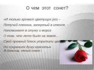 О чем этот сонет? «И только аромат цветущих роз – Летучий пленник, запертый в