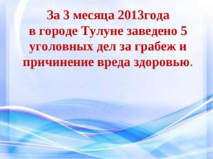За 3 месяца 2013года в городе Тулуне заведено 5 уголовных дел за грабеж и при