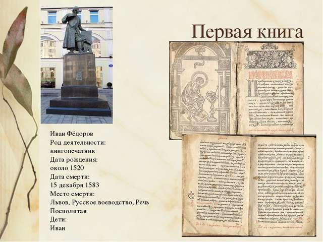 Первая книга Иван Фёдоров Род деятельности: книгопечатник Дата рождения: ок...
