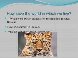 How save the world in which we live? 1. When were exotic animals for the firs