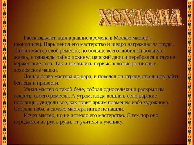 Рассказывают, жил в давние времена в Москве мастер - иконописец. Царь ценил е...