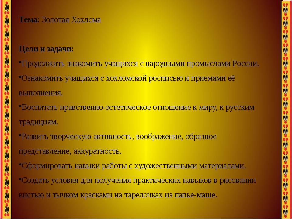 Тема: Золотая Хохлома Цели и задачи: Продолжить знакомить учащихся с народны...