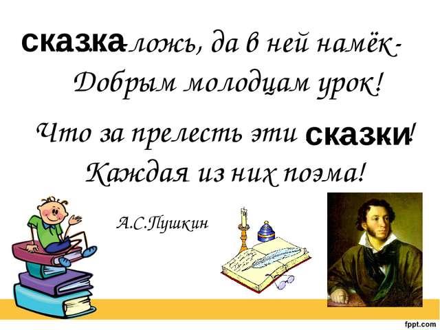 ……-ложь, да в ней намёк- Добрым молодцам урок! А.С.Пушкин Что за прелесть эти...