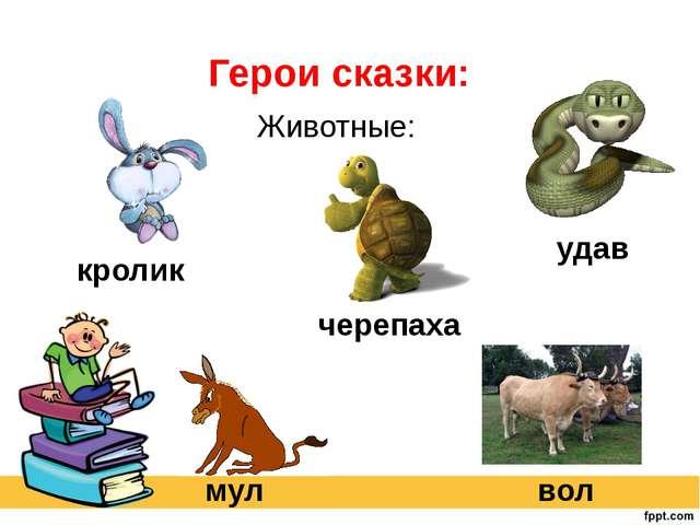 Герои сказки: Животные: кролик вол мул черепаха удав