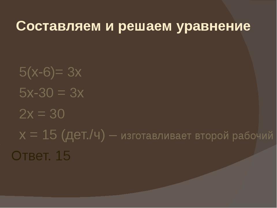 Составляем и решаем уравнение 5(х-6)= 3х 5х-30 = 3х 2х = 30 х = 15 (дет./ч) –...