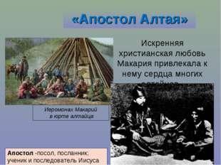 «Апостол Алтая» Искренняя христианская любовь Макария привлекала к нему сердц
