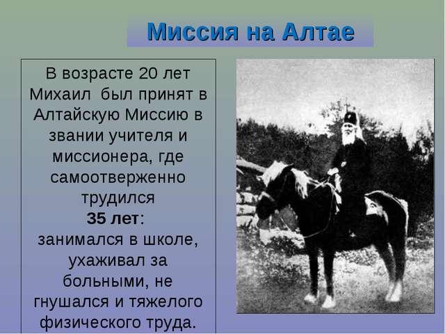 Миссия на Алтае В возрасте 20 лет Михаил был принят в Алтайскую Миссию в зван...