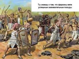 Ты знаешь о том, что фараоны вели успешные завоевательные походы.